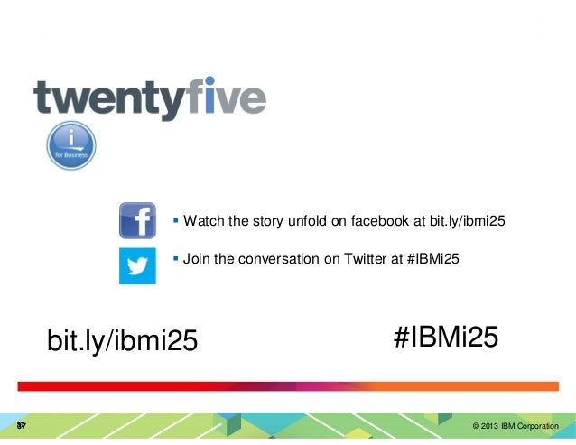 © 2013 IBM Corporation37373737 Watch the story unfold on facebook at bit.ly/ibmi25 Join the conversation on Twitter at #IB...