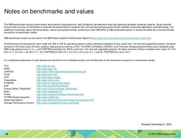 © 2013 IBM Corporation45 The IBM benchmarks results shown herein were derived using particular, well configured, developme...