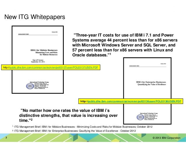 """© 2013 IBM Corporation7 New ITG Whitepapers •""""Three-year IT costs for use of IBM i 7.1 and Power Systems average 44 percen..."""