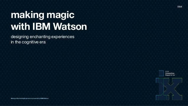 making magic with IBM Watson designing enchanting experiences  in the cognitive era #Design #EnchantingExperiences powere...