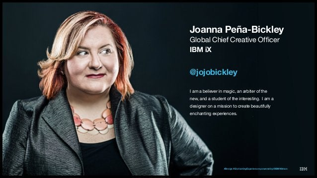 IBM Interactive Experience 2 Joanna Peña-Bickley @jojobickley I am a believer in magic, an arbiter of the new, and a stude...