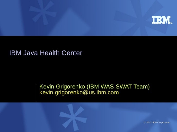 IBM Java Health Center         Kevin Grigorenko (IBM WAS SWAT Team)         kevin.grigorenko@us.ibm.com                   ...