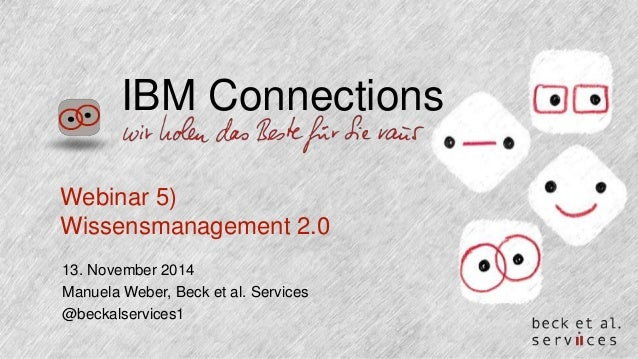 IBM Connections  Webinar 5)  Wissensmanagement 2.0  13. November 2014  Manuela Weber, Beck et al. Services  @beckalservice...