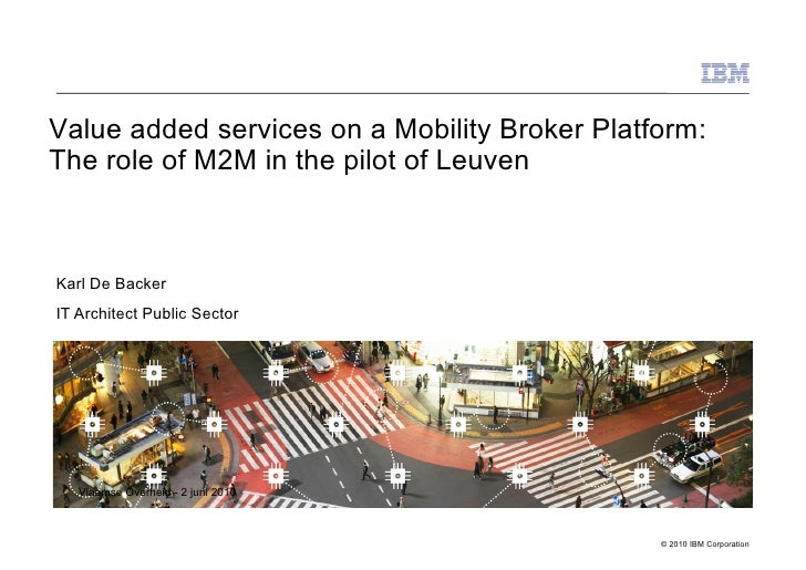 Value added services on a Mobility Broker Platform: The role of M2M in the pilot of Leuven    Karl De Backer IT Architect ...
