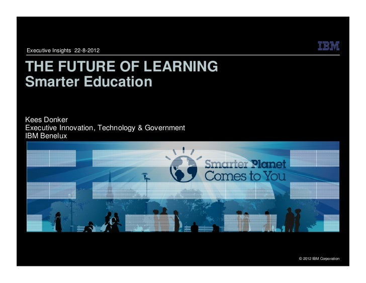 Executive Insights 22-8-2012THE FUTURE OF LEARNINGSmarter EducationKees DonkerExecutive Innovation, Technology & Governmen...