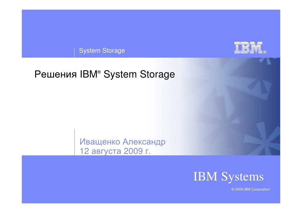 System Storage   Решения IBM® System Storage             Иващенко Александр         12 августа 2009 г.                    ...