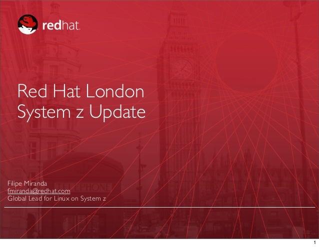 Red Hat London   System z UpdateFilipe Mirandafmiranda@redhat.comGlobal Lead for Linux on System z                        ...