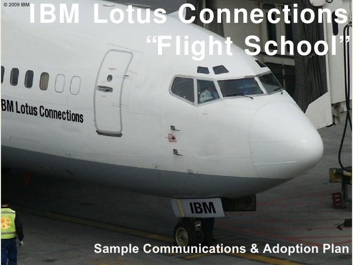 "IBM Lotus Connections ""Flight School"" Sample Communications & Adoption Plan © 2009 IBM"
