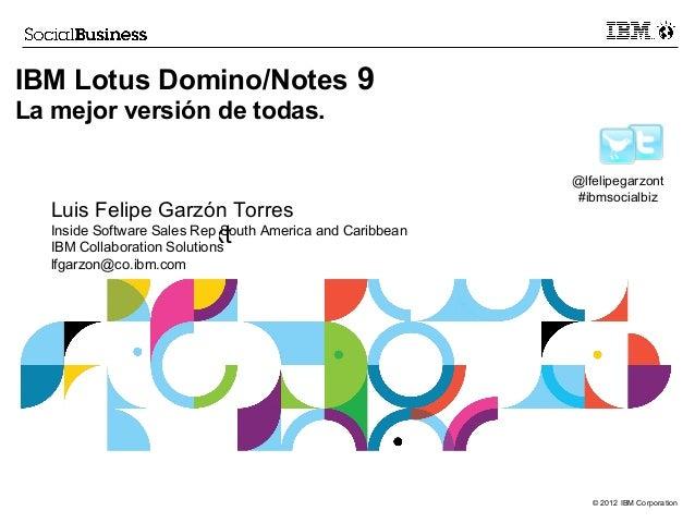 Click to add text© 2012 IBM CorporationIBM Lotus Domino/Notes 9La mejor versión de todas.@lfelipegarzont#ibmsocialbizLuis...