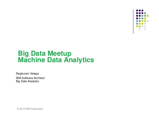 Big Data Meetup Machine Data Analytics Raghuram Velega IBM Software Architect Big Data Analytics  © 2013 IBM Corporation