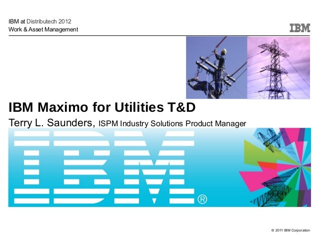 © 2011 IBM Corporation IBM Maximo for Utilities T&D Terry L. Saunders, ISPM Industry Solutions Product Manager IBM at Dist...