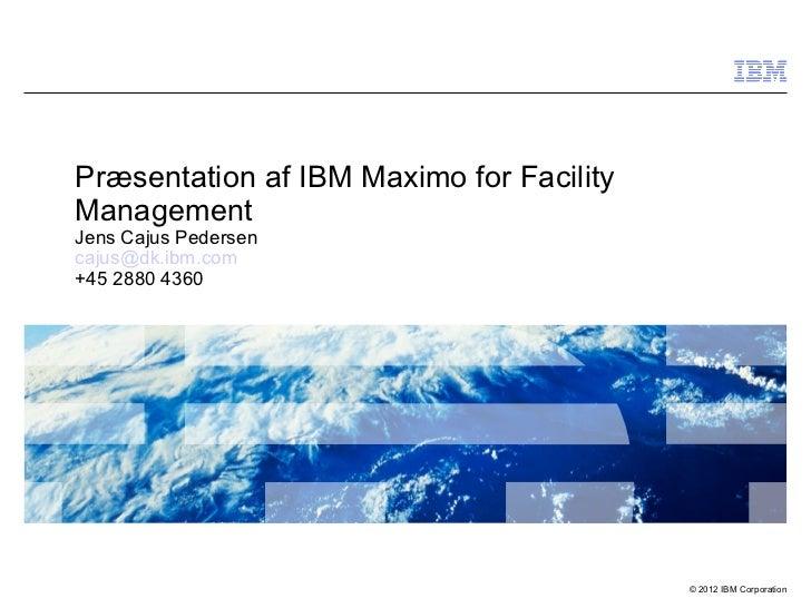 Præsentation af IBM Maximo for FacilityManagementJens Cajus Pedersencajus@dk.ibm.com+45 2880 4360                         ...