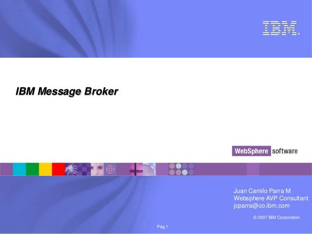 ®IBM Message Broker                             Juan Camilo Parra M                             Websphere AVP Consultant  ...