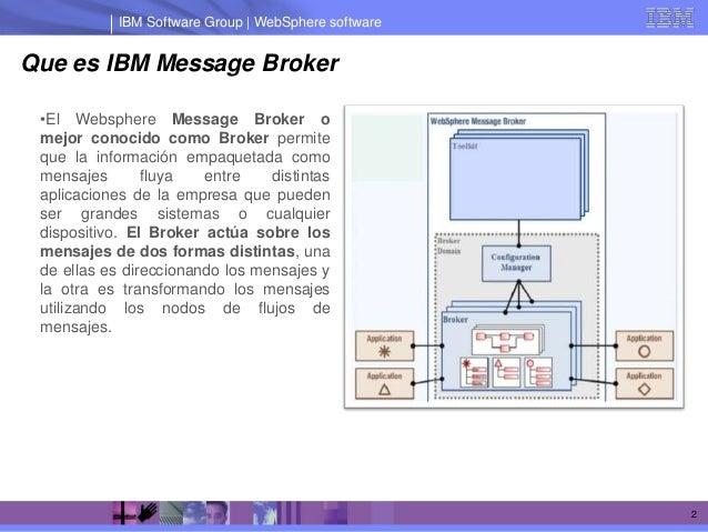 IBM Software Group | WebSphere softwareQue es IBM Message Broker •El Websphere Message Broker o mejor conocido como Broker...