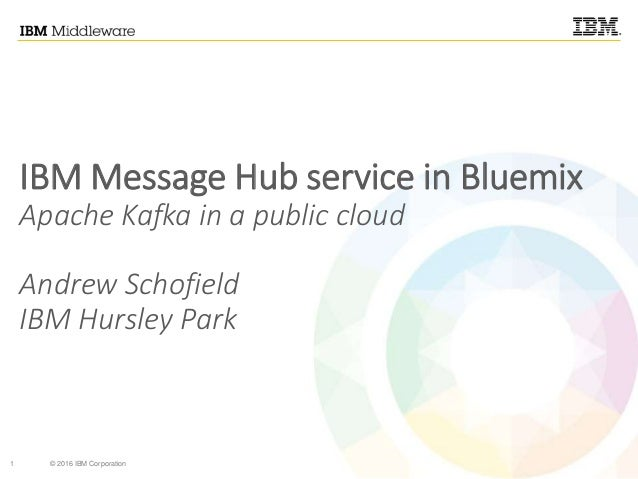 1 © 2016 IBM Corporation IBM Message Hub service in Bluemix Apache Kafka in a public cloud Andrew Schofield IBM Hursley Pa...