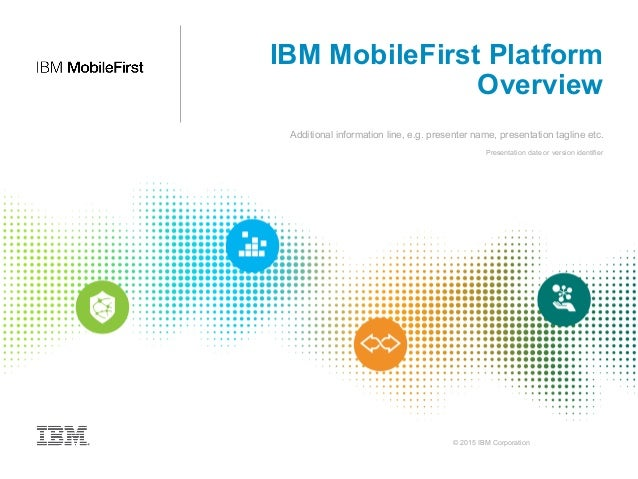 © 2015 IBM Corporation IBM MobileFirst Platform Overview Additional information line, e.g. presenter name, presentation ta...