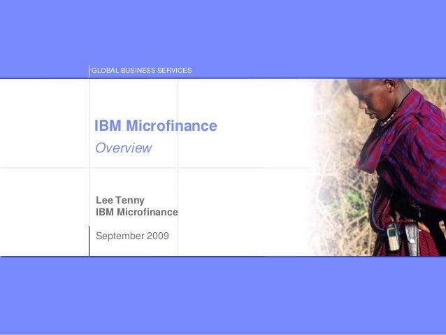 GLOBAL BUSINESS SERVICES © Copyright IBM Corporation 2009 Lee Tenny IBM Microfinance September 2009 IBM Microfinance Overv...