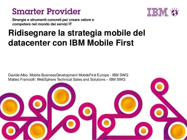 Ridisegnare la strategia mobile del datacenter con IBM Mobile First  Davide Albo: Mobile BusinessDevelopment MobileFirst E...
