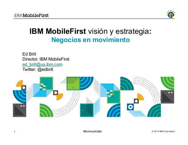 © 2013 IBM Corporation1 #ibmmovilidadIBM MobileFirst visión y estrategia:Negocios en movimientoEd BrillDirector, IBM Mobil...