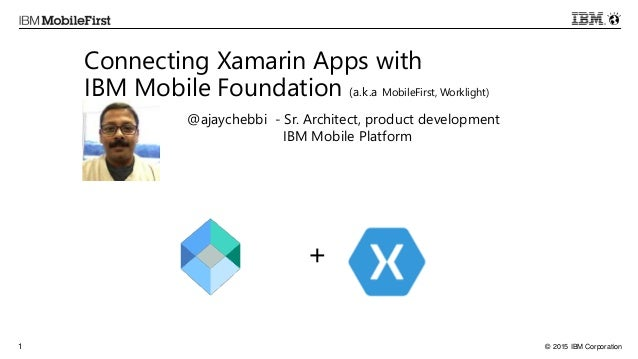 © 2015 IBM Corporation1 Connecting Xamarin Apps with IBM Mobile Foundation (a.k.a MobileFirst, Worklight) + @ajaychebbi - ...