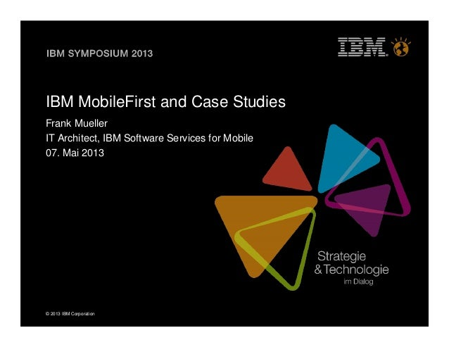 © 2013 IBM CorporationIBM MobileFirst and Case StudiesFrank MuellerIT Architect, IBM Software Services for Mobile07. Mai 2...