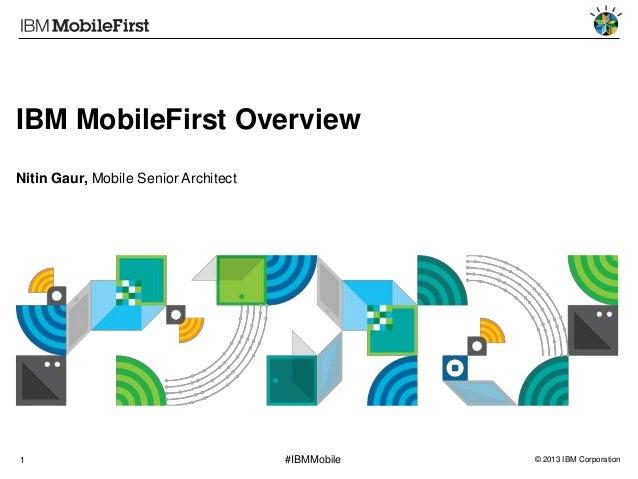 IBM MobileFirst Overview Nitin Gaur, Mobile Senior Architect  1  #IBMMobile  © 2013 IBM Corporation