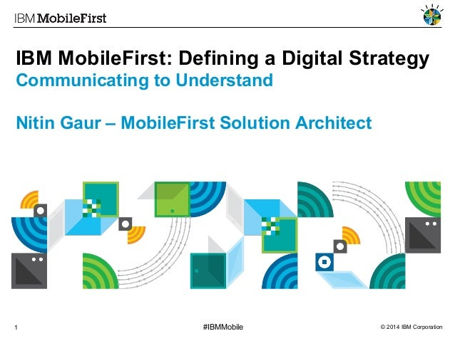 IBM MobileFirst: Defining a Digital Strategy Communicating to Understand Nitin Gaur – MobileFirst Solution Architect  1  #...