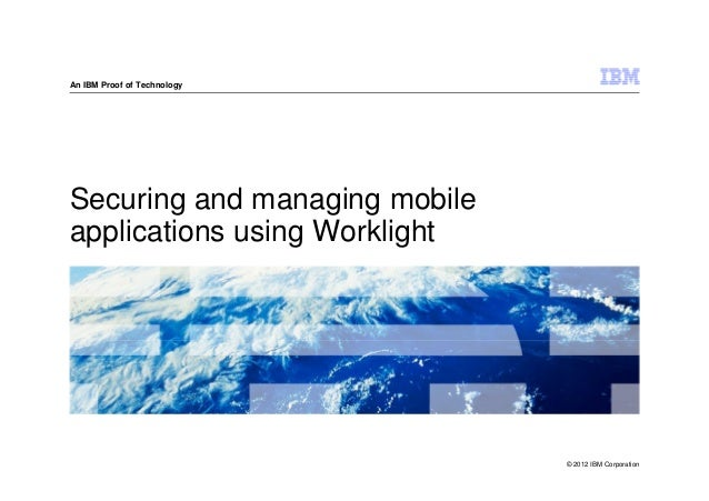 An IBM Proof of TechnologySecuring and managing mobileapplications using Worklight                               © 2012 IB...
