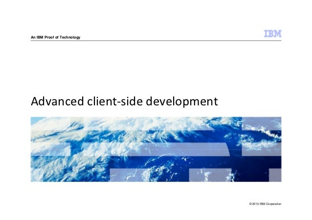An IBM Proof of TechnologyAdvanced client-side development                                   © 2012 IBM Corporation