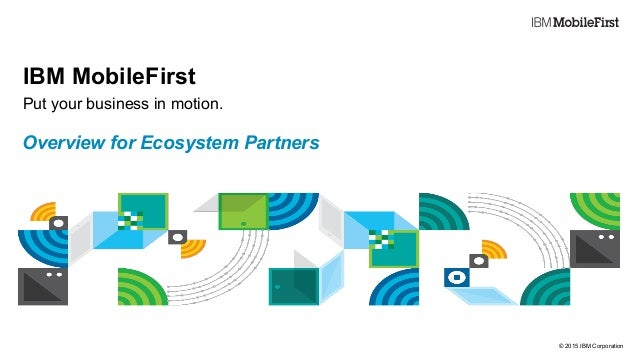 © 2015 IBM Corporation First IBM MobileFirst Put your business in motion. Overview for Ecosystem Partners