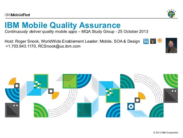 IBM Mobile Quality Assurance  Continuously deliver quality mobile apps – MQA Study Group - 25 October 2013 Host: Roger Sno...