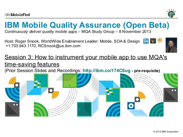 IBM Mobile Quality Assurance (Open Beta)  Continuously deliver quality mobile apps – MQA Study Group – 8 November 2013 Hos...