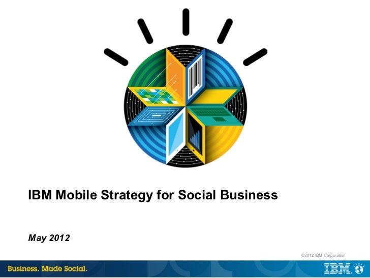 IBM Mobile Strategy for Social BusinessMay 2012                                          ©2012 IBM Corporation