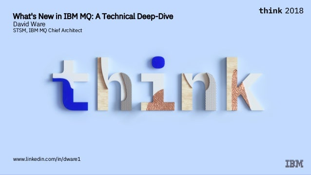 What's New in IBM MQ: A Technical Deep-Dive David Ware STSM, IBM MQ Chief Architect www.linkedin.com/in/dware1