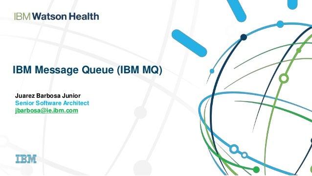IBM Message Queue (IBM MQ) Juarez Barbosa Junior Senior Software Architect jbarbosa@ie.ibm.com