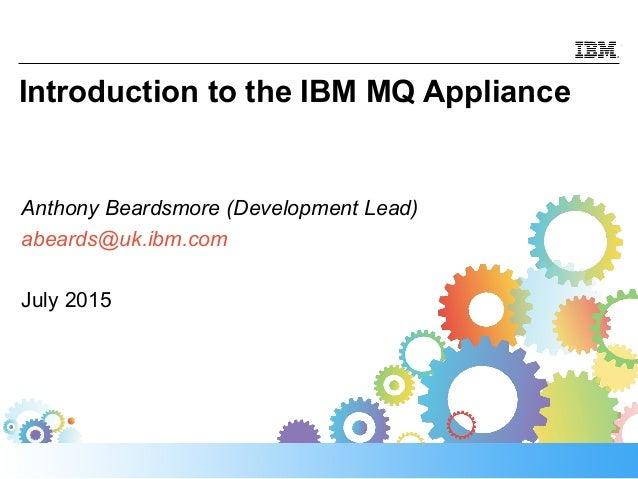 Introduction to the IBM MQ Appliance Anthony Beardsmore (Development Lead) abeards@uk.ibm.com July 2015