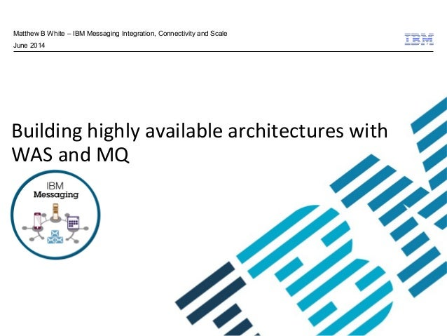 © 2009 IBM Corporation Building highly available architectures with WAS and MQ Matthew B White – IBM Messaging Integration...
