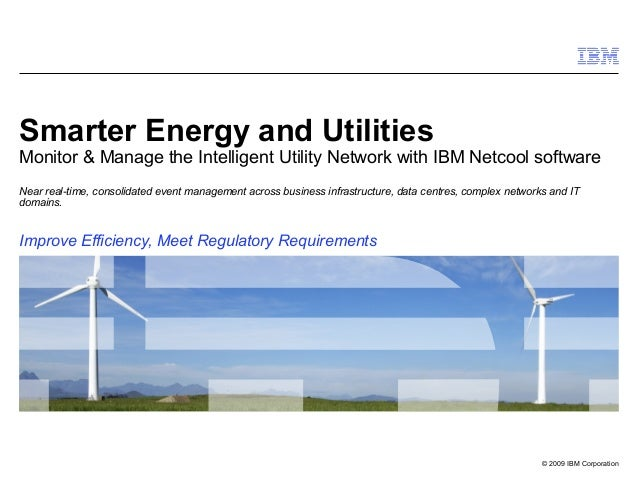 © 2009 IBM Corporation Smarter Energy and Utilities Monitor & Manage the Intelligent Utility Network with IBM Netcool soft...