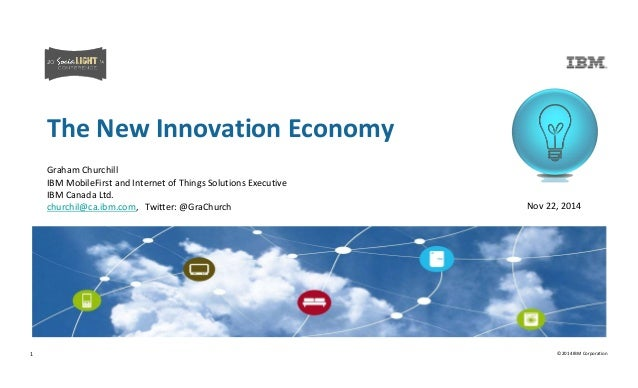 The New Innovation Economy  Nov 22, 2014  Graham Churchill  IBM MobileFirst and Internet of Things Solutions Executive  IB...