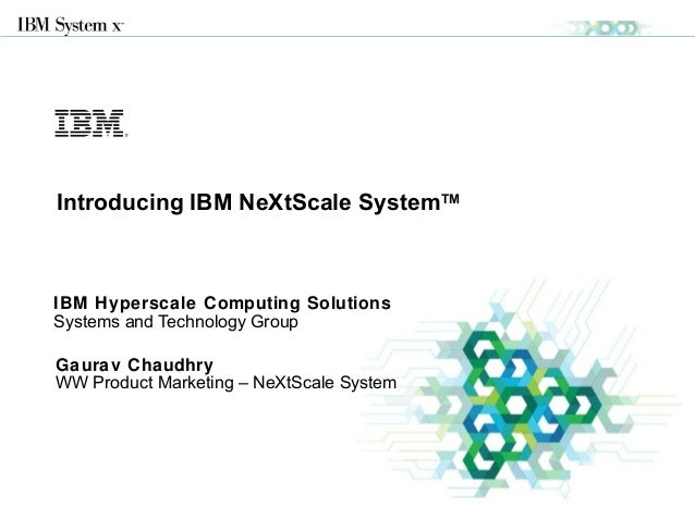 © 2013 IBM Corporation IBM Hyperscale Computing Solutions Systems and Technology Group Introducing IBM NeXtScale SystemTM ...