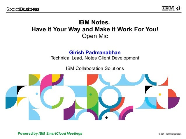 © 2014 IBM CorporationPowered by IBM SmartCloud Meetings IBM Notes. Have it Your Way and Make it Work For You! Open Mic Gi...