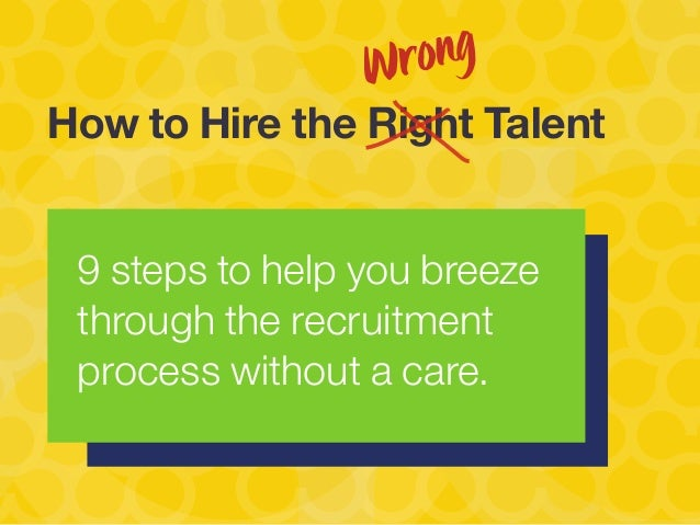 9 steps to help you breeze through the recruitment process without a care. How to Hire the Right Talent Wrong
