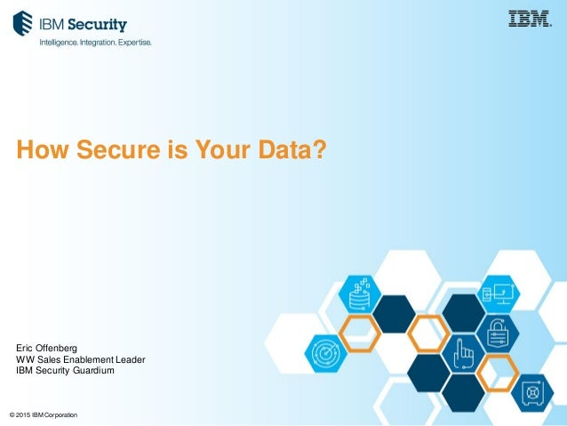 © 2015 IBM Corporation How Secure is Your Data? Eric Offenberg WW Sales Enablement Leader IBM Security Guardium