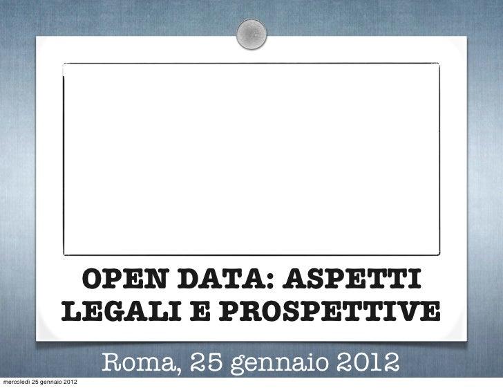 OPEN DATA: ASPETTI                   LEGALI E PROSPETTIVE                            Roma, 25 gennaio 2012mercoledì 25 gen...