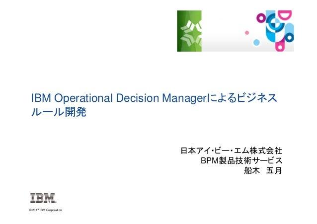 © 2017 IBM Corporation IBM Operational Decision Managerによるビジネス ルール開発 日本アイ・ビー・エム株式会社 BPM製品技術サービス 船木 五月