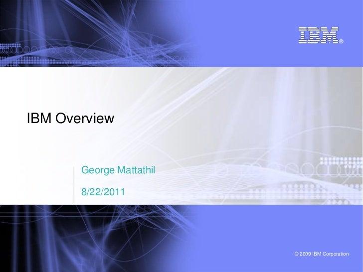 IBM Overview       George Mattathil       8/22/2011                          © 2009 IBM Corporation