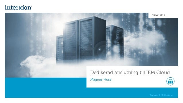 Copyright © 2018 Interxion Dedikerad anslutning till IBM Cloud Magnus Huss 16 Maj 2018