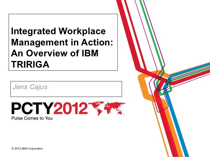 Integrated WorkplaceManagement in Action:An Overview of IBMTRIRIGAJens Cajus© 2012 IBM Corporation
