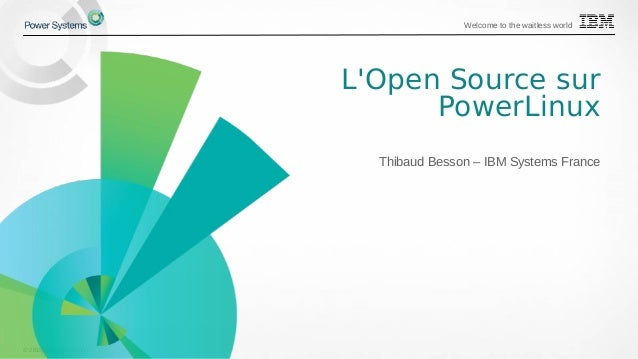 © 2015 IBM Corporation Welcome to the waitless world L'Open Source sur PowerLinux Thibaud Besson – IBM Systems France
