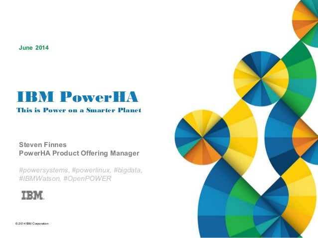 © 2014 IBM Corporation IBM PowerHA This is Power on a Smarter Planet Steven Finnes PowerHA Product Offering Manager #power...